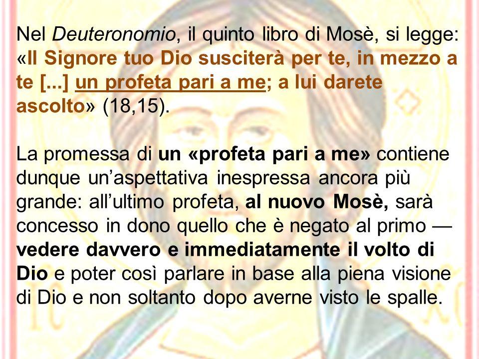 Nel Deuteronomio, il quinto libro di Mosè, si legge: «Il Signore tuo Dio susciterà per te, in mezzo a te [...] un profeta pari a me; a lui darete ascolto» (18,15).